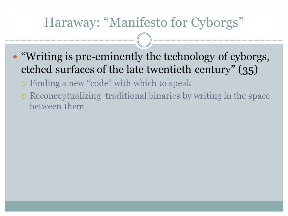 Writing is pre-eminently the technology of cyborgs, etched surfaces of the late twentieth century (35) Finding a new code with which to speak Reconceptualizing traditional binaries by writing in the space between them Haraway: Manifesto for Cyborgs