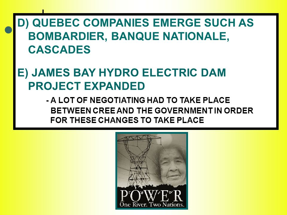 D) QUEBEC COMPANIES EMERGE SUCH AS BOMBARDIER, BANQUE NATIONALE, CASCADES E) JAMES BAY HYDRO ELECTRIC DAM PROJECT EXPANDED - A LOT OF NEGOTIATING HAD TO TAKE PLACE BETWEEN CREE AND THE GOVERNMENT IN ORDER FOR THESE CHANGES TO TAKE PLACE