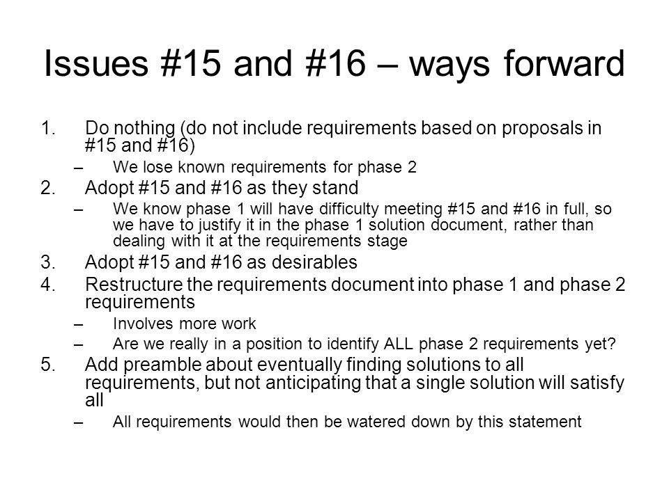 Issues #15 and #16 – ways forward 1.Do nothing (do not include requirements based on proposals in #15 and #16) –We lose known requirements for phase 2 2.Adopt #15 and #16 as they stand –We know phase 1 will have difficulty meeting #15 and #16 in full, so we have to justify it in the phase 1 solution document, rather than dealing with it at the requirements stage 3.Adopt #15 and #16 as desirables 4.Restructure the requirements document into phase 1 and phase 2 requirements –Involves more work –Are we really in a position to identify ALL phase 2 requirements yet.
