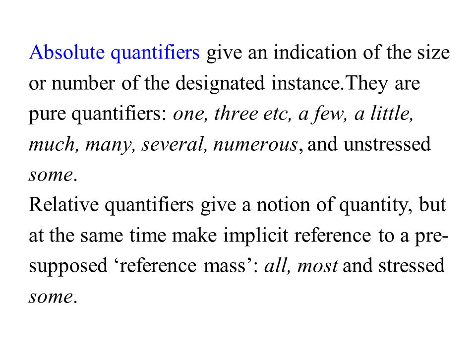 Absolute quantifiers give an indication of the size or number of the designated instance.They are pure quantifiers: one, three etc, a few, a little, much, many, several, numerous, and unstressed some.