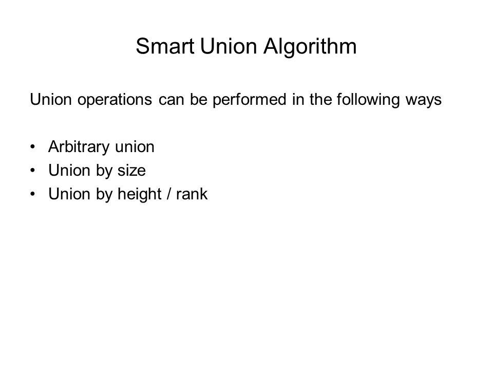 Smart Union Algorithm Union operations can be performed in the following ways Arbitrary union Union by size Union by height / rank