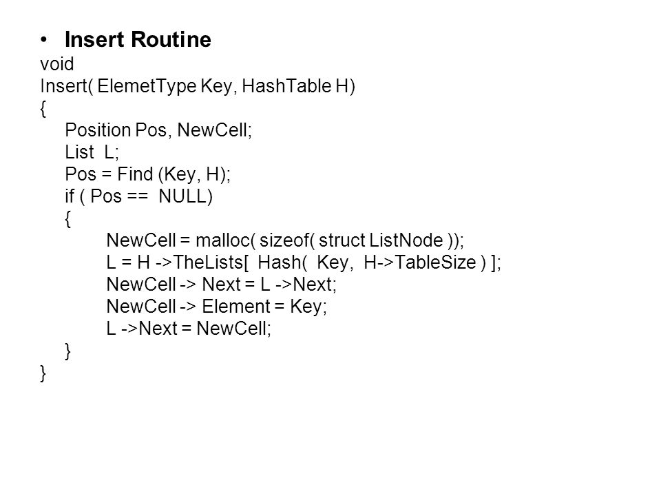 Insert Routine void Insert( ElemetType Key, HashTable H) { Position Pos, NewCell; List L; Pos = Find (Key, H); if ( Pos == NULL) { NewCell = malloc( sizeof( struct ListNode )); L = H ->TheLists[ Hash( Key, H->TableSize ) ]; NewCell -> Next = L ->Next; NewCell -> Element = Key; L ->Next = NewCell; }