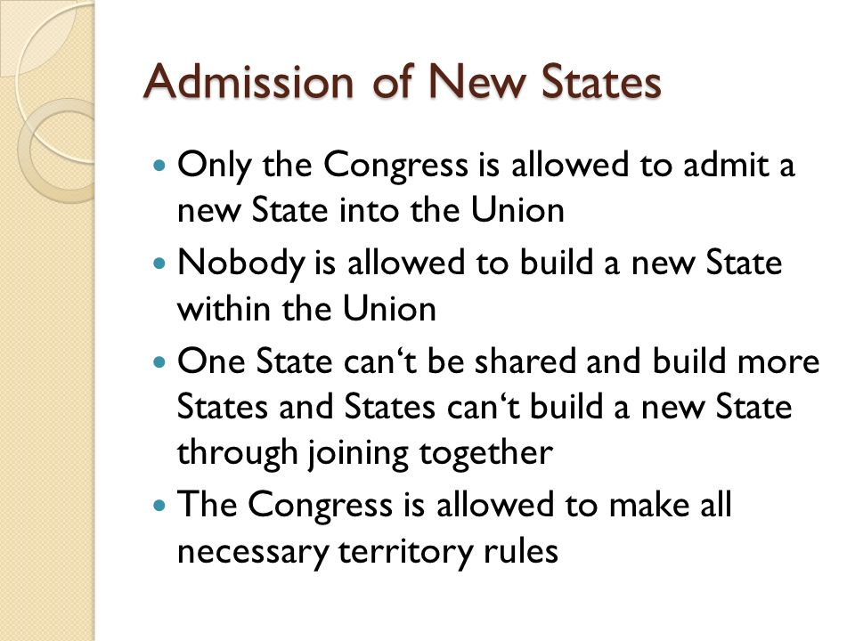 Admission of New States Only the Congress is allowed to admit a new State into the Union Nobody is allowed to build a new State within the Union One State cant be shared and build more States and States cant build a new State through joining together The Congress is allowed to make all necessary territory rules