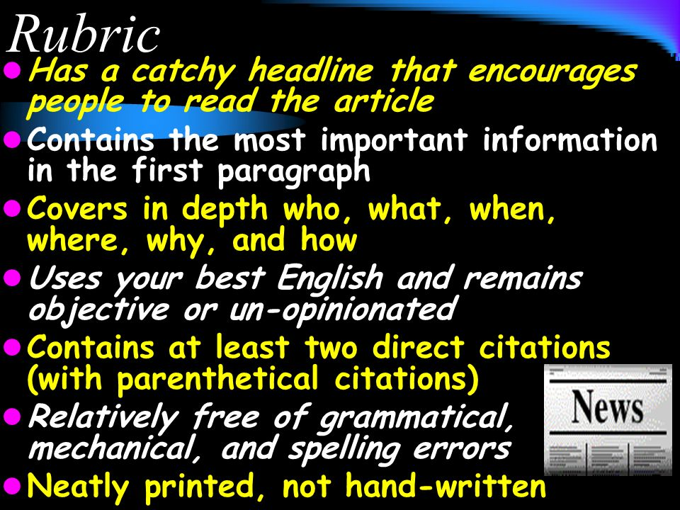 Rubric Has a catchy headline that encourages people to read the article Contains the most important information in the first paragraph Covers in depth who, what, when, where, why, and how Uses your best English and remains objective or un-opinionated Contains at least two direct citations (with parenthetical citations) Relatively free of grammatical, mechanical, and spelling errors Neatly printed, not hand-written