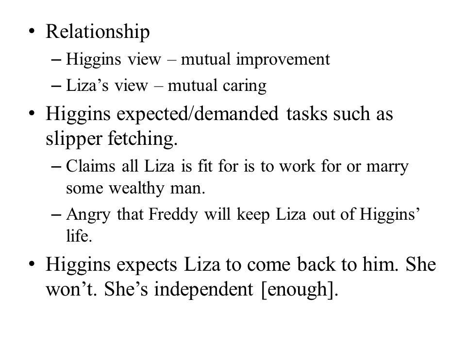 Relationship – Higgins view – mutual improvement – Lizas view – mutual caring Higgins expected/demanded tasks such as slipper fetching.