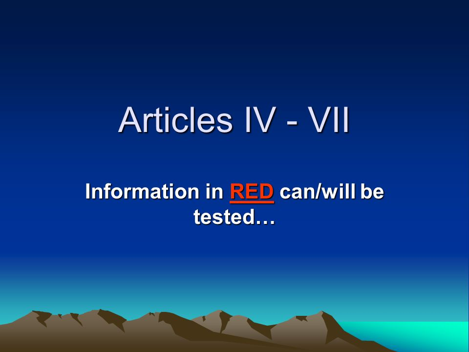 Articles IV - VII Information in RED can/will be tested…