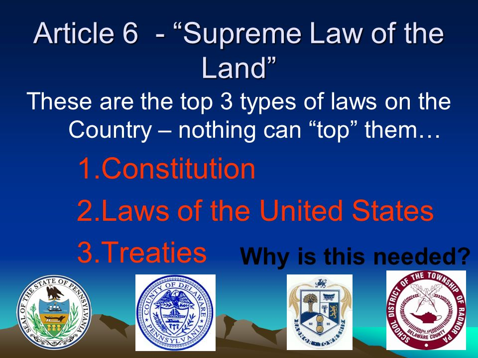 Article 6 - Supreme Law of the Land These are the top 3 types of laws on the Country – nothing can top them… 1.Constitution 2.Laws of the United States 3.Treaties Why is this needed