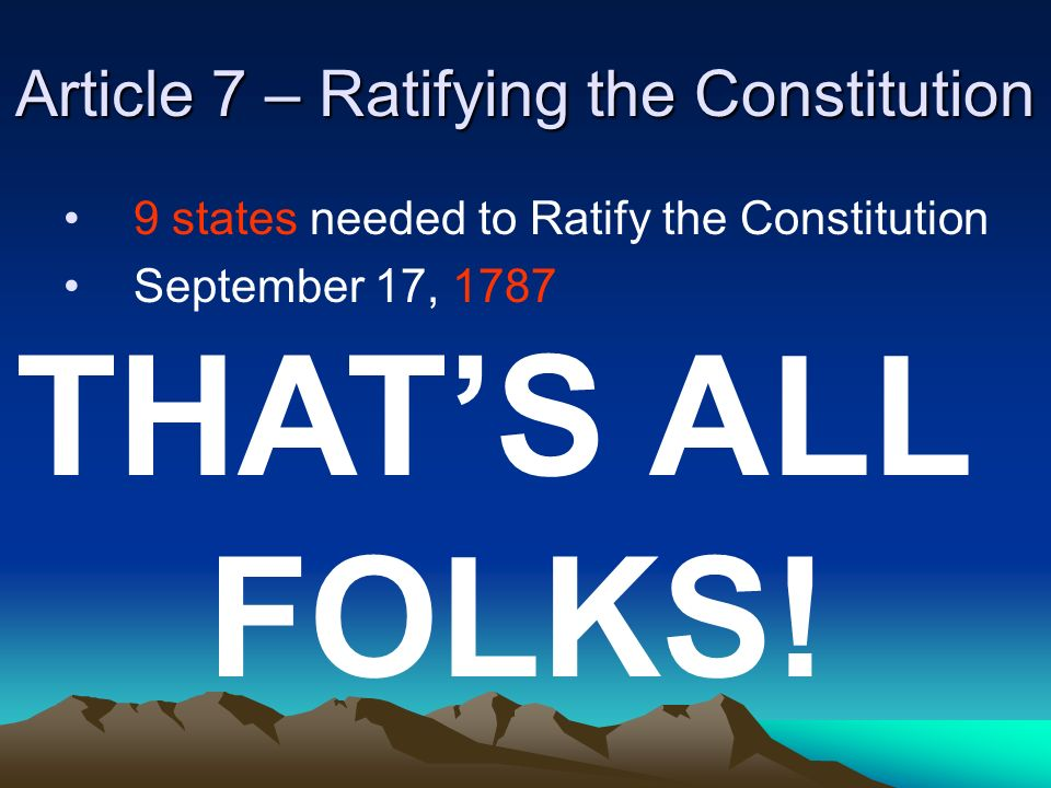 Article 7 – Ratifying the Constitution 9 states needed to Ratify the Constitution September 17, 1787 THATS ALL FOLKS!