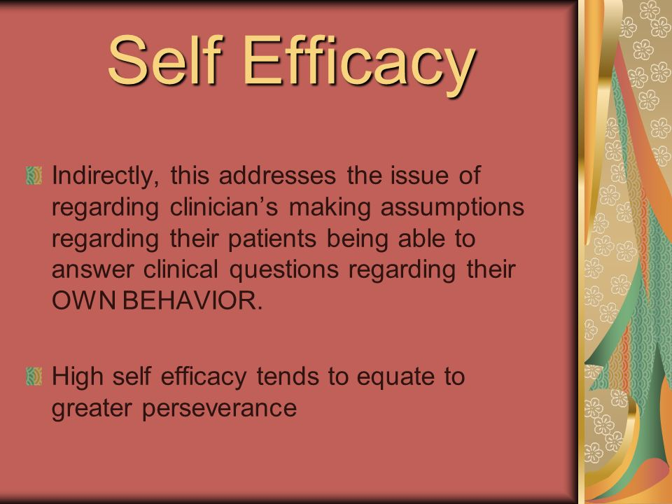 Self Efficacy Indirectly, this addresses the issue of regarding clinicians making assumptions regarding their patients being able to answer clinical questions regarding their OWN BEHAVIOR.