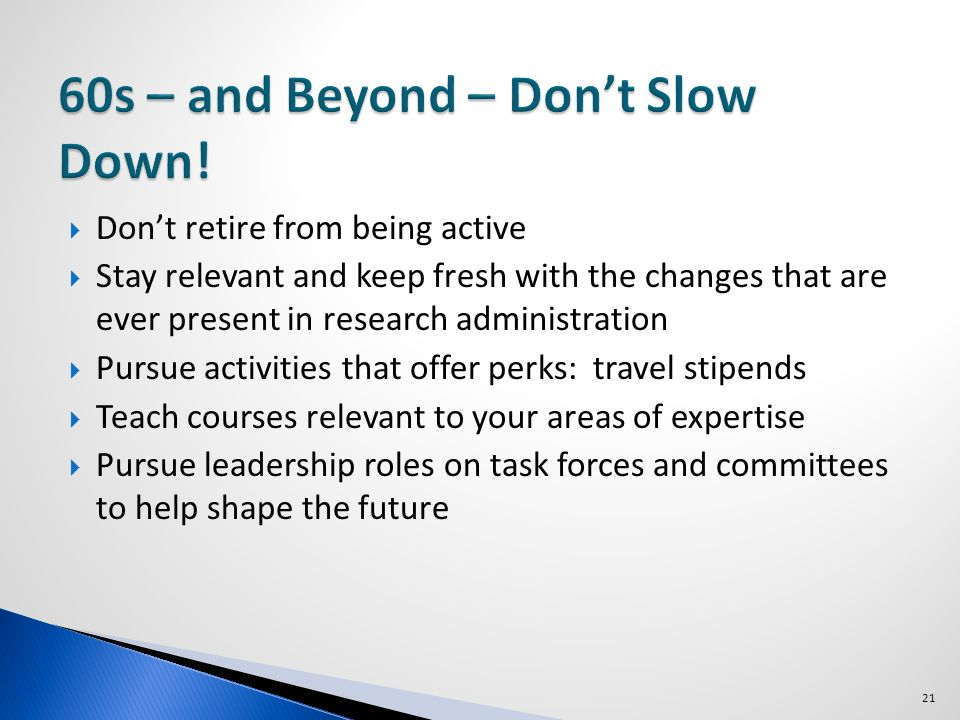 Dont retire from being active Stay relevant and keep fresh with the changes that are ever present in research administration Pursue activities that offer perks: travel stipends Teach courses relevant to your areas of expertise Pursue leadership roles on task forces and committees to help shape the future 21