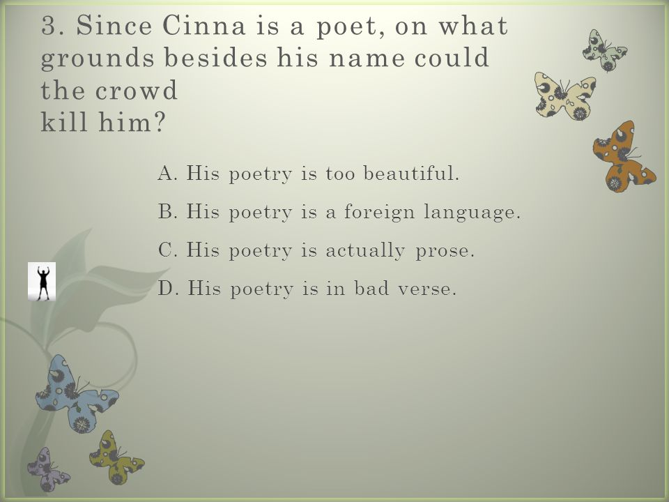 3. Since Cinna is a poet, on what grounds besides his name could the crowd kill him