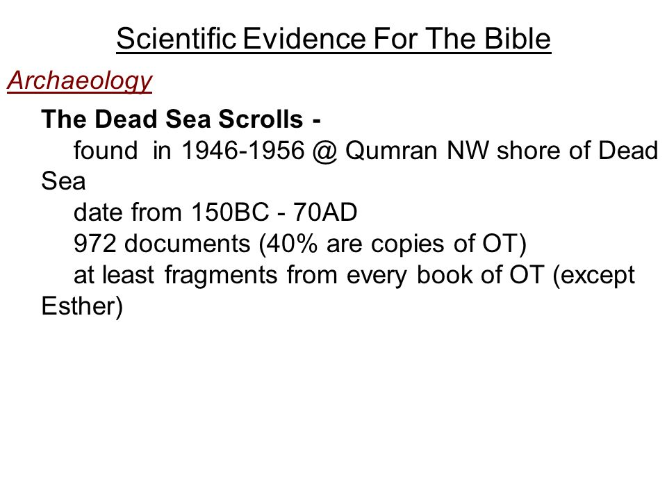 Scientific Evidence For The Bible Archaeology The Dead Sea Scrolls - found in Qumran NW shore of Dead Sea date from 150BC - 70AD 972 documents (40% are copies of OT) at least fragments from every book of OT (except Esther)