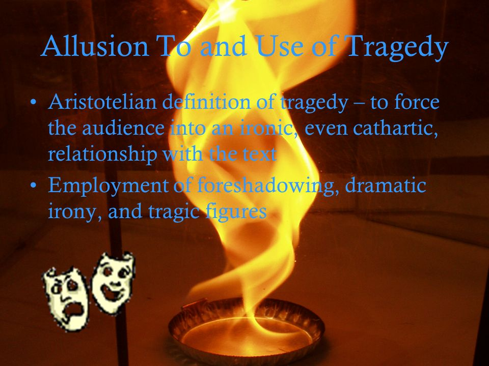 Allusion To and Use of Tragedy Aristotelian definition of tragedy – to force the audience into an ironic, even cathartic, relationship with the text Employment of foreshadowing, dramatic irony, and tragic figures