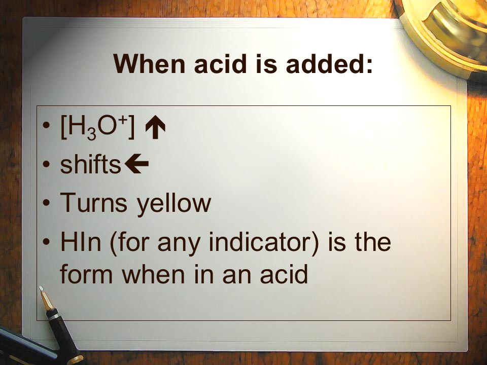When acid is added: [H 3 O + ] shifts Turns yellow HIn (for any indicator) is the form when in an acid