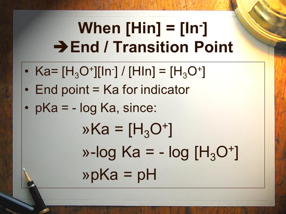 When [Hin] = [In - ] End / Transition Point Ka= [H 3 O + ][In - ] / [HIn] = [H 3 O + ] End point = Ka for indicator pKa = - log Ka, since: »Ka = [H 3 O + ] »-log Ka = - log [H 3 O + ] »pKa = pH