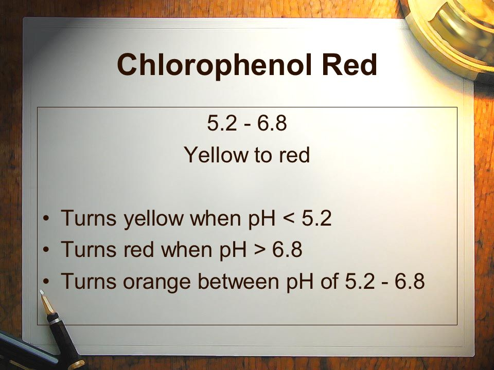 Chlorophenol Red Yellow to red Turns yellow when pH < 5.2 Turns red when pH > 6.8 Turns orange between pH of