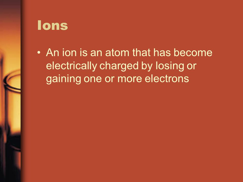 Ions An ion is an atom that has become electrically charged by losing or gaining one or more electrons