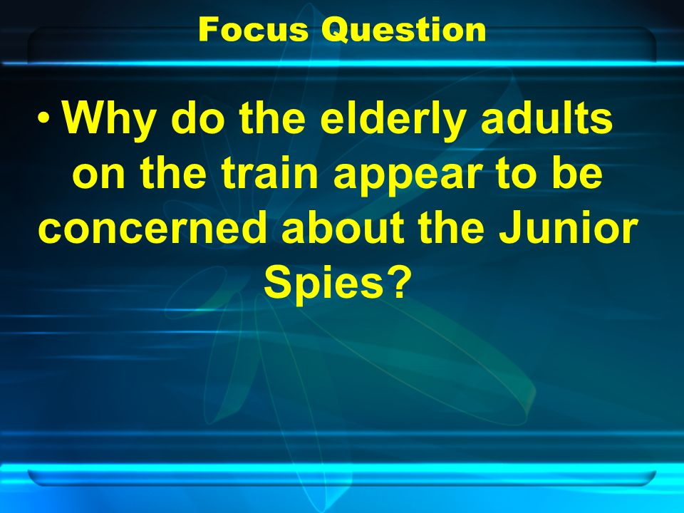 Focus Question Why do the elderly adults on the train appear to be concerned about the Junior Spies