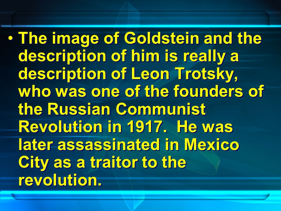 The image of Goldstein and the description of him is really a description of Leon Trotsky, who was one of the founders of the Russian Communist Revolution in 1917.