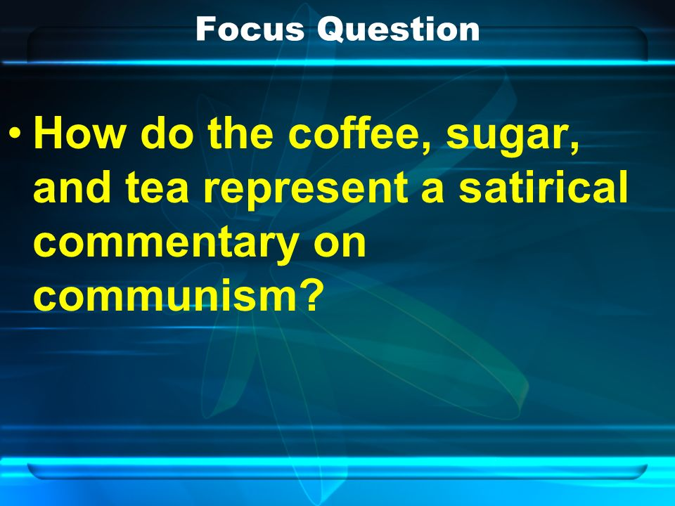 Focus Question How do the coffee, sugar, and tea represent a satirical commentary on communism