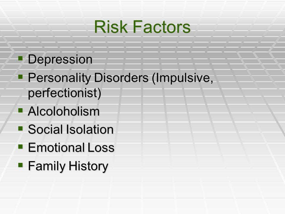 Risk Factors Depression Depression Personality Disorders (Impulsive, perfectionist) Personality Disorders (Impulsive, perfectionist) Alcoloholism Alcoloholism Social Isolation Social Isolation Emotional Loss Emotional Loss Family History Family History