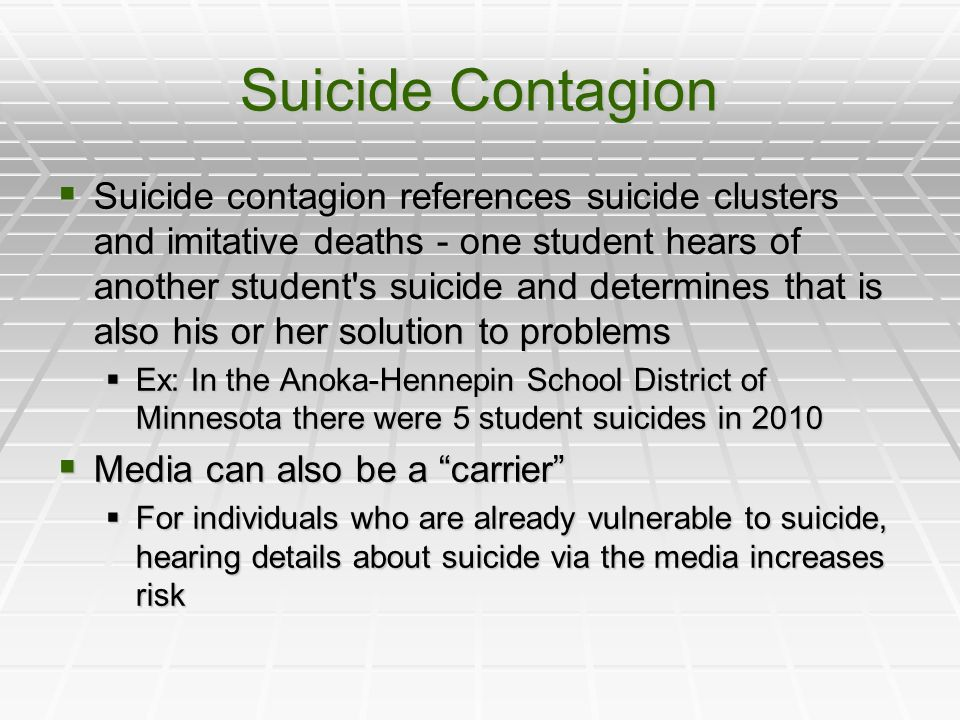 Suicide Contagion Suicide contagion references suicide clusters and imitative deaths - one student hears of another student s suicide and determines that is also his or her solution to problems Suicide contagion references suicide clusters and imitative deaths - one student hears of another student s suicide and determines that is also his or her solution to problems Ex: In the Anoka-Hennepin School District of Minnesota there were 5 student suicides in 2010 Ex: In the Anoka-Hennepin School District of Minnesota there were 5 student suicides in 2010 Media can also be a carrier Media can also be a carrier For individuals who are already vulnerable to suicide, hearing details about suicide via the media increases risk For individuals who are already vulnerable to suicide, hearing details about suicide via the media increases risk