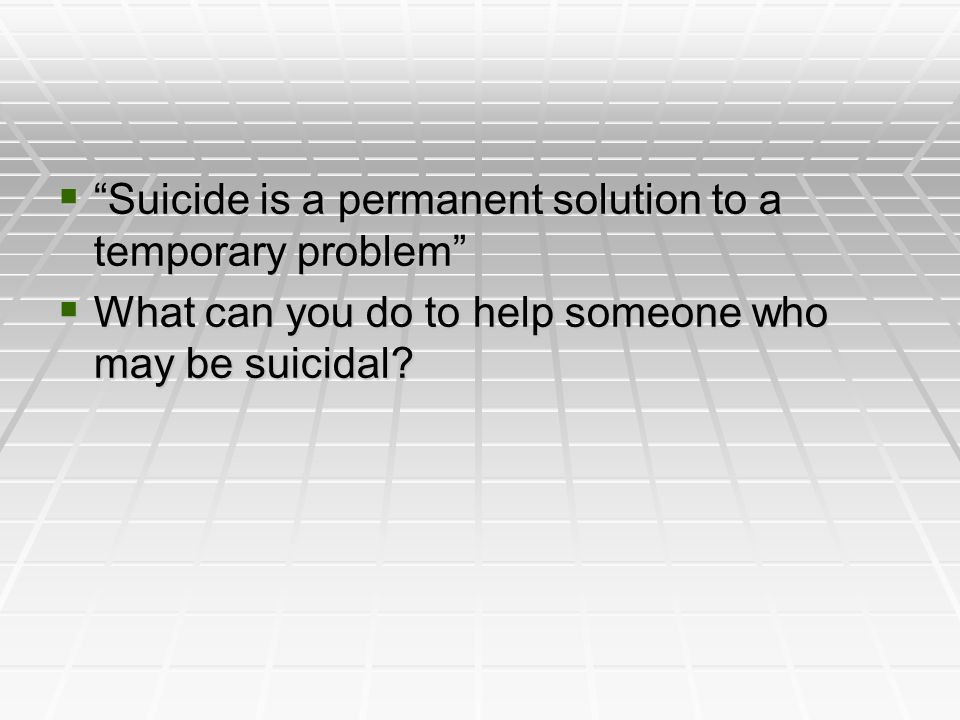 Suicide is a permanent solution to a temporary problem Suicide is a permanent solution to a temporary problem What can you do to help someone who may be suicidal.