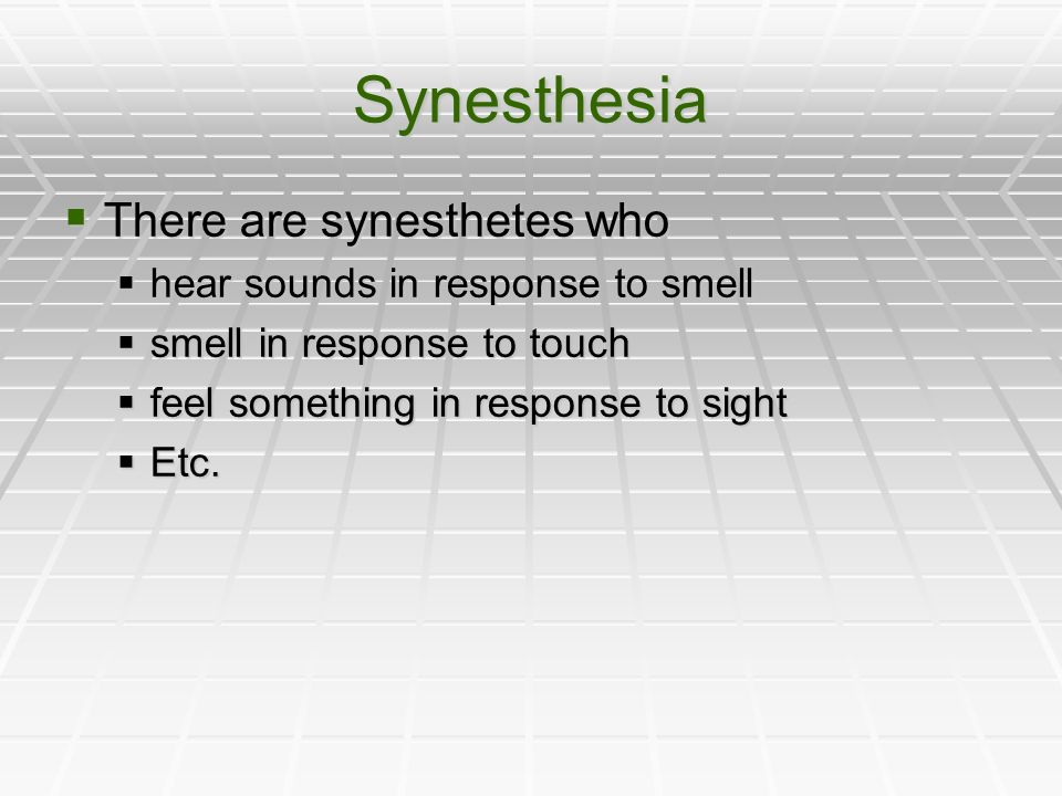 Synesthesia There are synesthetes who There are synesthetes who hear sounds in response to smell hear sounds in response to smell smell in response to touch smell in response to touch feel something in response to sight feel something in response to sight Etc.