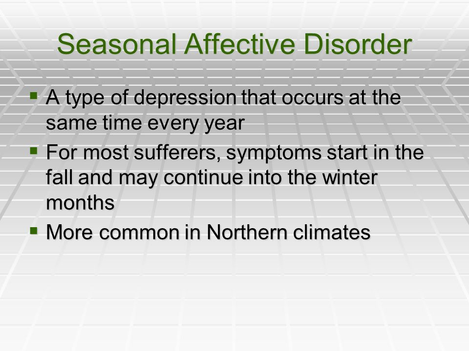 Seasonal Affective Disorder A type of depression that occurs at the same time every year A type of depression that occurs at the same time every year For most sufferers, symptoms start in the fall and may continue into the winter months For most sufferers, symptoms start in the fall and may continue into the winter months More common in Northern climates More common in Northern climates