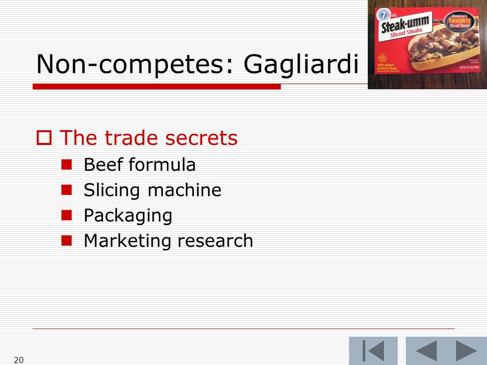 Non-competes: Gagliardi 20 The trade secrets Beef formula Slicing machine Packaging Marketing research