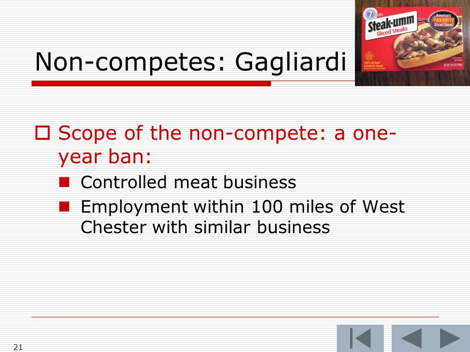 Non-competes: Gagliardi 21 Scope of the non-compete: a one- year ban: Controlled meat business Employment within 100 miles of West Chester with similar business