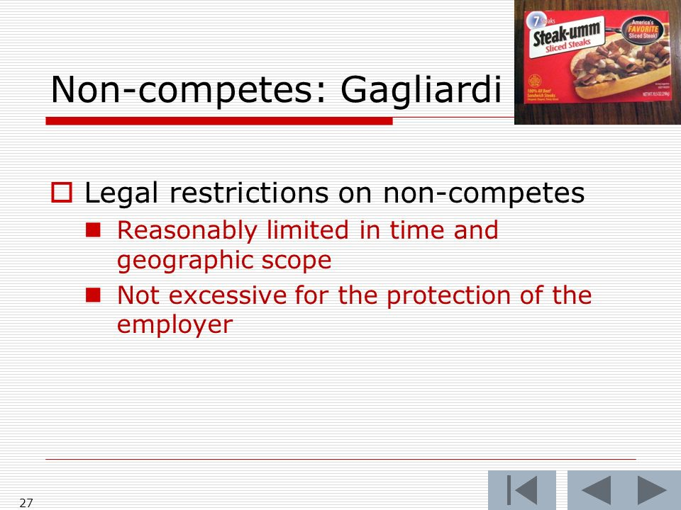 Non-competes: Gagliardi 27 Legal restrictions on non-competes Reasonably limited in time and geographic scope Not excessive for the protection of the employer