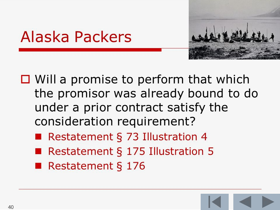 Alaska Packers 40 Will a promise to perform that which the promisor was already bound to do under a prior contract satisfy the consideration requirement.