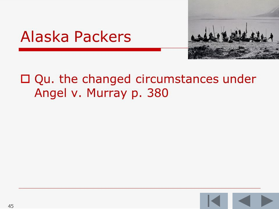 Alaska Packers 45 Qu. the changed circumstances under Angel v. Murray p. 380