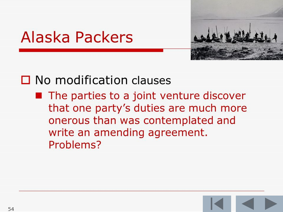 Alaska Packers 54 No modification clauses The parties to a joint venture discover that one partys duties are much more onerous than was contemplated and write an amending agreement.