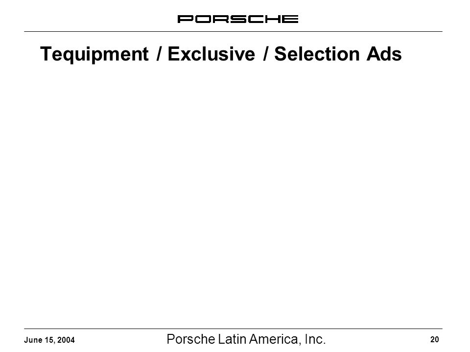 Porsche Latin America, Inc. 20 June 15, 2004 Tequipment / Exclusive / Selection Ads