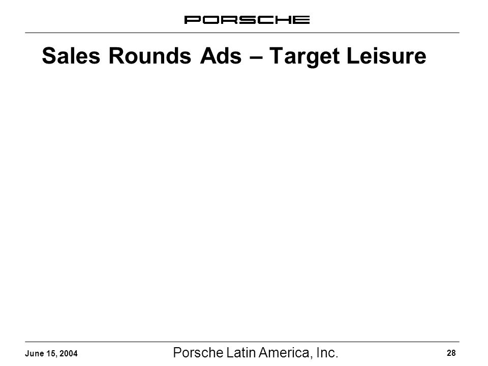 Porsche Latin America, Inc. 28 June 15, 2004 Sales Rounds Ads – Target Leisure