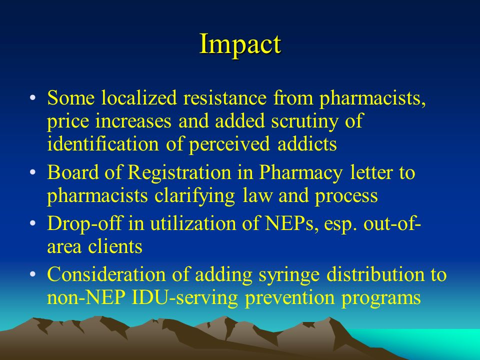 Impact Some localized resistance from pharmacists, price increases and added scrutiny of identification of perceived addicts Board of Registration in Pharmacy letter to pharmacists clarifying law and process Drop-off in utilization of NEPs, esp.