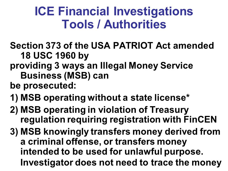ICE Financial Investigations Tools / Authorities Section 373 of the USA PATRIOT Act amended 18 USC 1960 by providing 3 ways an Illegal Money Service Business (MSB) can be prosecuted: 1)MSB operating without a state license* 2)MSB operating in violation of Treasury regulation requiring registration with FinCEN 3)MSB knowingly transfers money derived from a criminal offense, or transfers money intended to be used for unlawful purpose.
