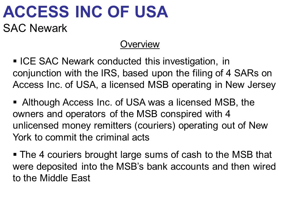 ACCESS INC OF USA SAC Newark ICE SAC Newark conducted this investigation, in conjunction with the IRS, based upon the filing of 4 SARs on Access Inc.