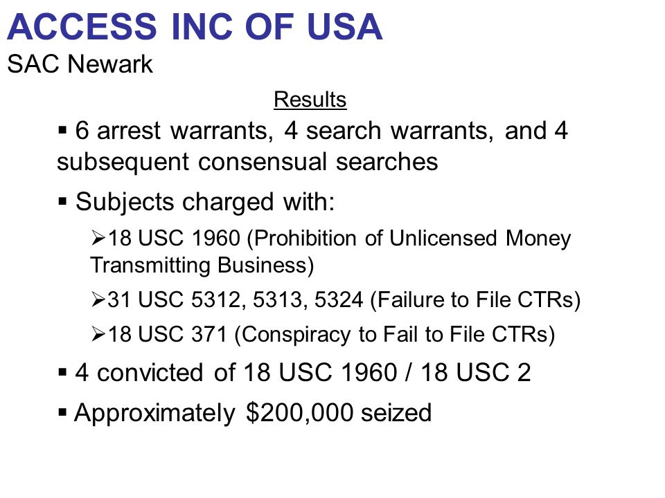 6 arrest warrants, 4 search warrants, and 4 subsequent consensual searches Subjects charged with: 18 USC 1960 (Prohibition of Unlicensed Money Transmitting Business) 31 USC 5312, 5313, 5324 (Failure to File CTRs) 18 USC 371 (Conspiracy to Fail to File CTRs) 4 convicted of 18 USC 1960 / 18 USC 2 Approximately $200,000 seized ACCESS INC OF USA SAC Newark Results