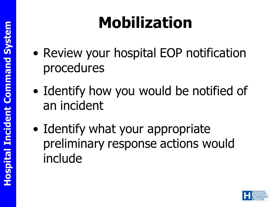 Hospital Incident Command System Mobilization Review your hospital EOP notification procedures Identify how you would be notified of an incident Identify what your appropriate preliminary response actions would include