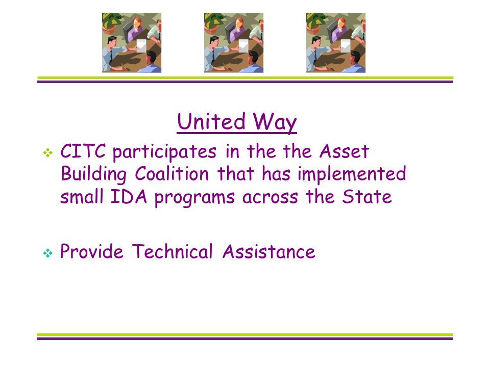 United Way CITC participates in the the Asset Building Coalition that has implemented small IDA programs across the State Provide Technical Assistance