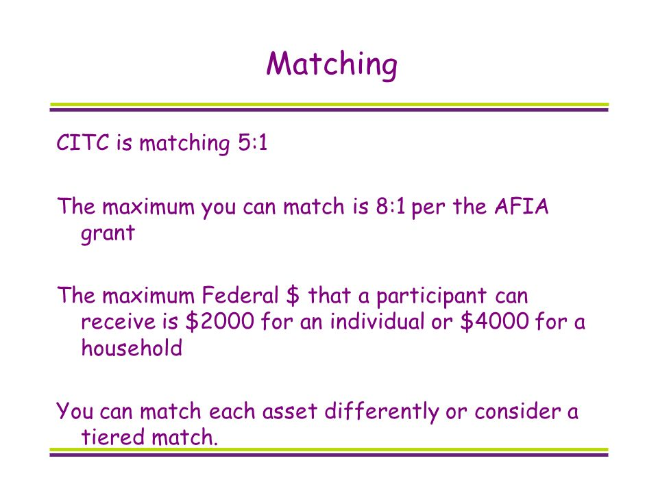 Matching CITC is matching 5:1 The maximum you can match is 8:1 per the AFIA grant The maximum Federal $ that a participant can receive is $2000 for an individual or $4000 for a household You can match each asset differently or consider a tiered match.
