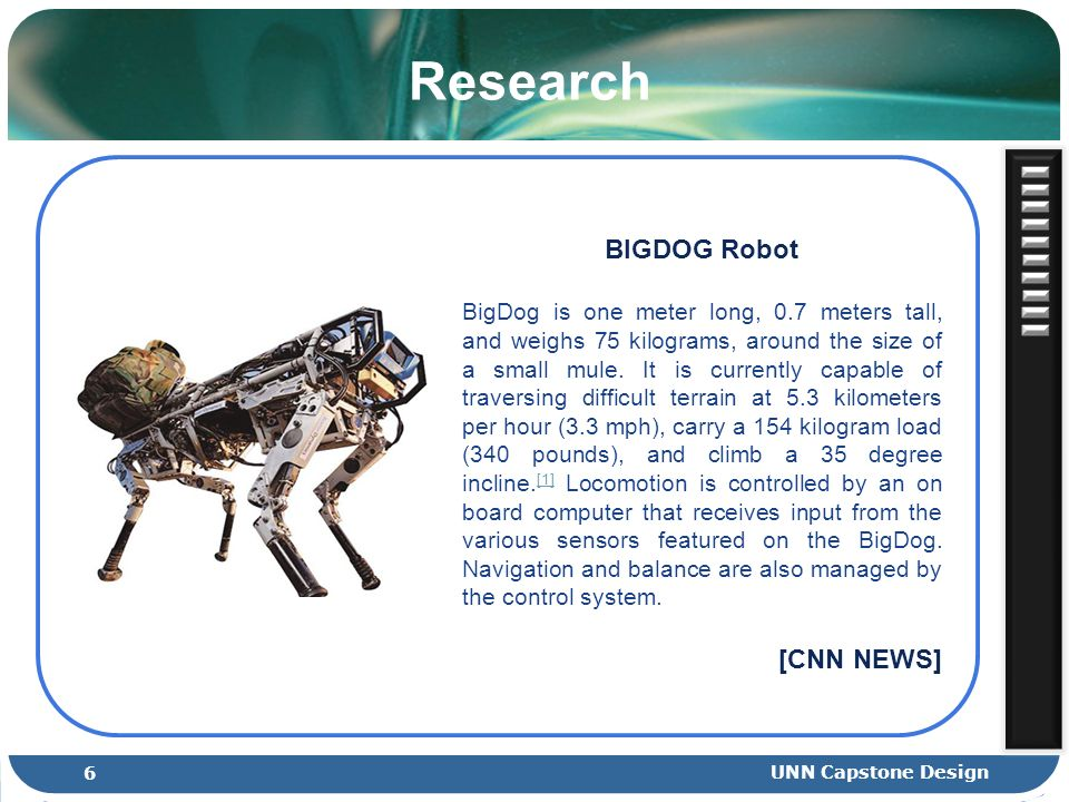 Research BIGDOG Robot BigDog is one meter long, 0.7 meters tall, and weighs 75 kilograms, around the size of a small mule.