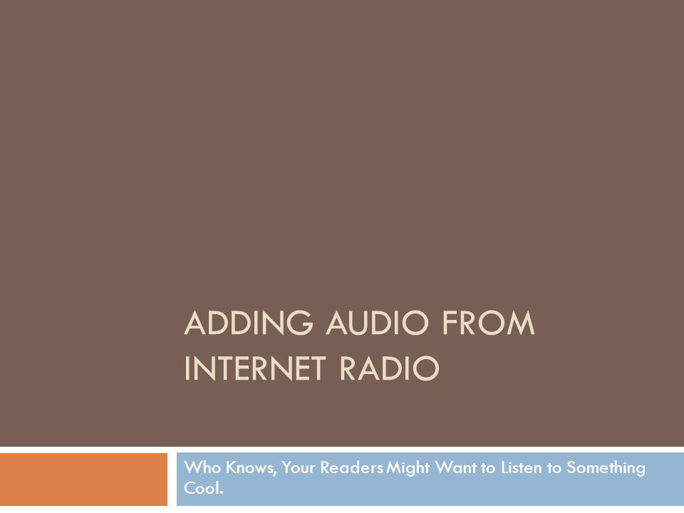 ADDING AUDIO FROM INTERNET RADIO Who Knows, Your Readers Might Want to Listen to Something Cool.