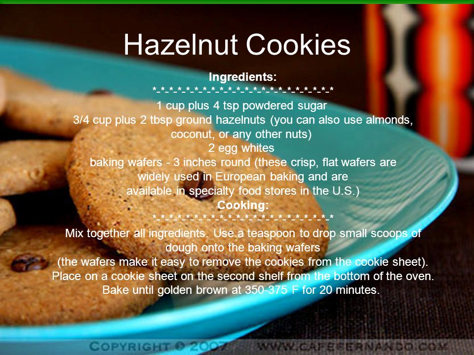 Hazelnut Cookies Ingredients: *-*-*-*-*-*-*-*-*-*-*-*-*-*-*-*-*-*-*-*-*-* 1 cup plus 4 tsp powdered sugar 3/4 cup plus 2 tbsp ground hazelnuts (you can also use almonds, coconut, or any other nuts) 2 egg whites baking wafers - 3 inches round (these crisp, flat wafers are widely used in European baking and are available in specialty food stores in the U.S.) Cooking: *-*-*-*-*-*-*-*-*-*-*-*-*-*-*-*-*-*-*-*-*-* Mix together all ingredients.
