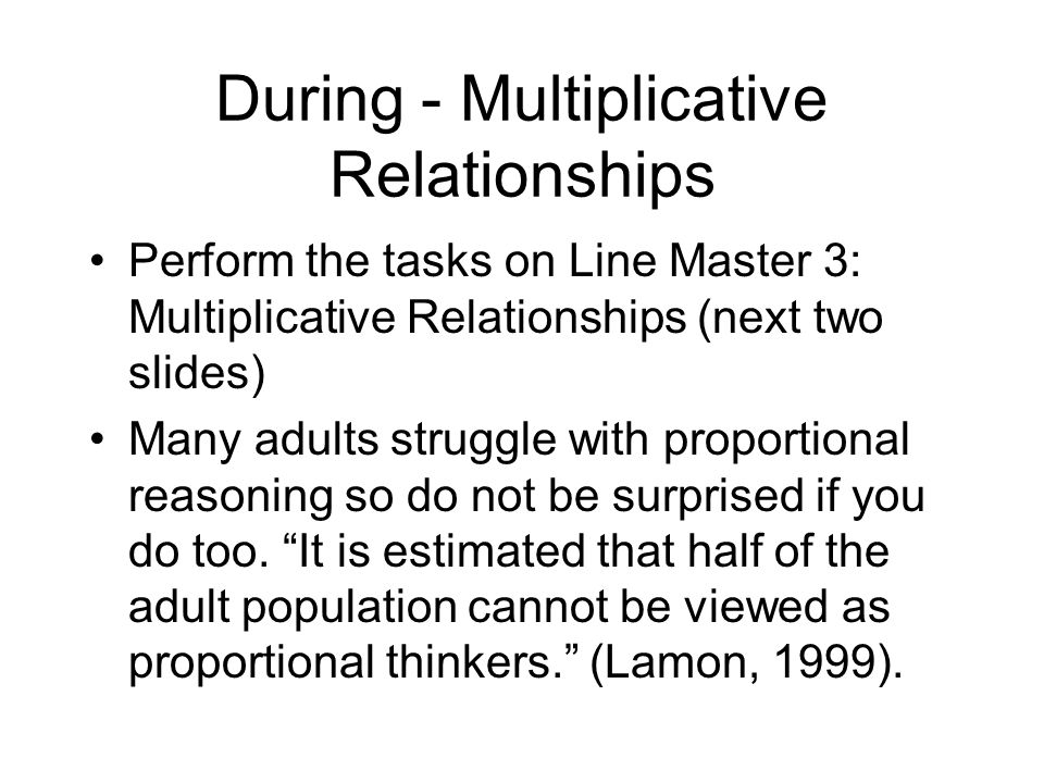 During - Multiplicative Relationships Perform the tasks on Line Master 3: Multiplicative Relationships (next two slides) Many adults struggle with proportional reasoning so do not be surprised if you do too.