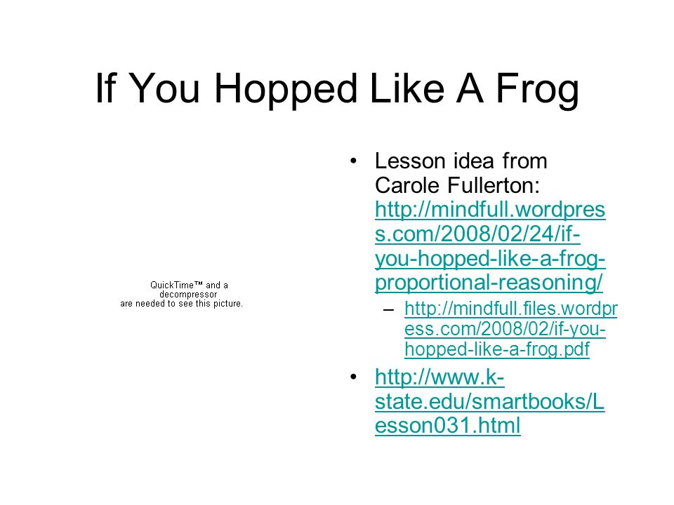 If You Hopped Like A Frog Lesson idea from Carole Fullerton:   s.com/2008/02/24/if- you-hopped-like-a-frog- proportional-reasoning/   s.com/2008/02/24/if- you-hopped-like-a-frog- proportional-reasoning/ –  ess.com/2008/02/if-you- hopped-like-a-frog.pdfhttp://mindfull.files.wordpr ess.com/2008/02/if-you- hopped-like-a-frog.pdf   state.edu/smartbooks/L esson031.htmlhttp://  state.edu/smartbooks/L esson031.html