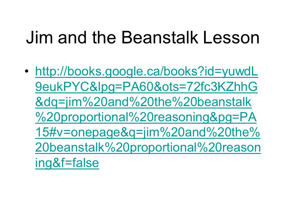 Jim and the Beanstalk Lesson   id=yuwdL 9eukPYC&lpg=PA60&ots=72fc3KZhhG &dq=jim%20and%20the%20beanstalk %20proportional%20reasoning&pg=PA 15#v=onepage&q=jim%20and%20the% 20beanstalk%20proportional%20reason ing&f=falsehttp://books.google.ca/books id=yuwdL 9eukPYC&lpg=PA60&ots=72fc3KZhhG &dq=jim%20and%20the%20beanstalk %20proportional%20reasoning&pg=PA 15#v=onepage&q=jim%20and%20the% 20beanstalk%20proportional%20reason ing&f=false
